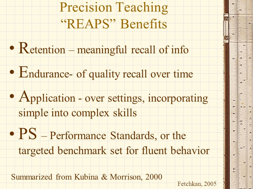 """Precision Teaching """"REAPS"""" Benefits R etention – meaningful recall of info E ndurance- of quality recall over time A pplication - over settings, incor"""