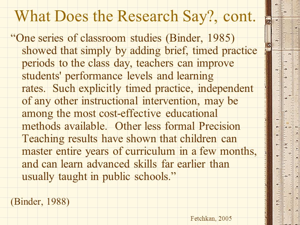 """What Does the Research Say?, cont. """"One series of classroom studies (Binder, 1985) showed that simply by adding brief, timed practice periods to the c"""