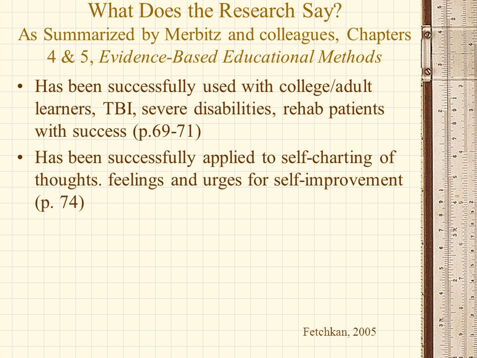What Does the Research Say? As Summarized by Merbitz and colleagues, Chapters 4 & 5, Evidence-Based Educational Methods Has been successfully used wit