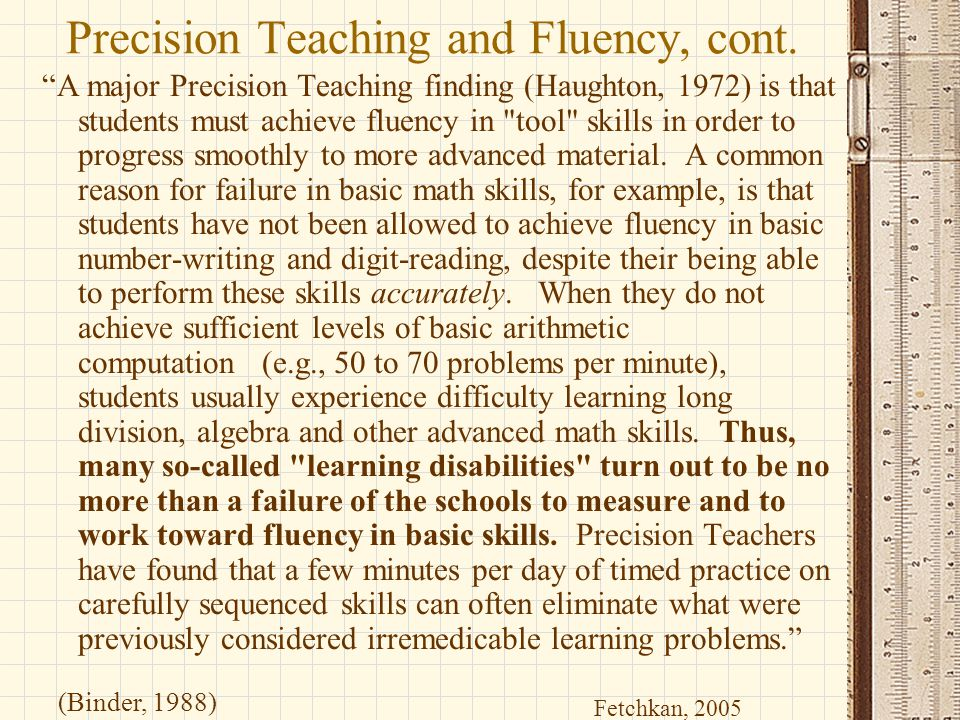 """Precision Teaching and Fluency, cont. """"A major Precision Teaching finding (Haughton, 1972) is that students must achieve fluency in"""