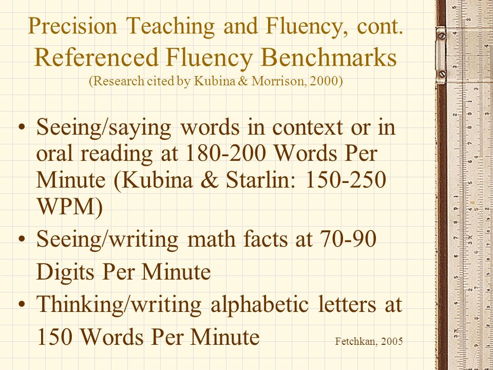 Precision Teaching and Fluency, cont. Referenced Fluency Benchmarks (Research cited by Kubina & Morrison, 2000) Seeing/saying words in context or in o