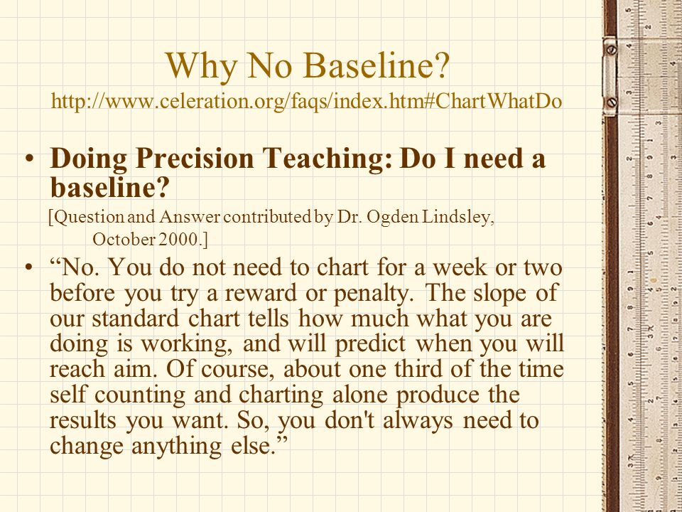 Why No Baseline? http://www.celeration.org/faqs/index.htm#ChartWhatDo Doing Precision Teaching: Do I need a baseline? [Question and Answer contributed