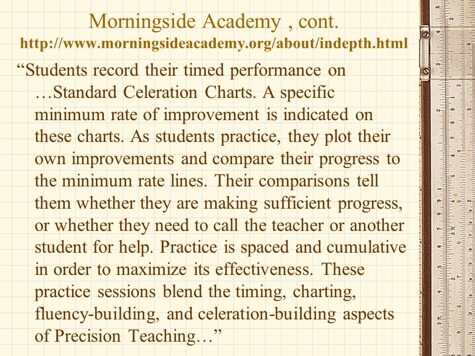 """Morningside Academy, cont. http://www.morningsideacademy.org/about/indepth.html """"Students record their timed performance on …Standard Celeration Chart"""