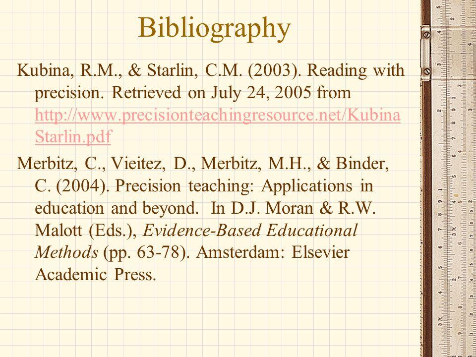 Bibliography Kubina, R.M., & Starlin, C.M. (2003). Reading with precision. Retrieved on July 24, 2005 from http://www.precisionteachingresource.net/Ku