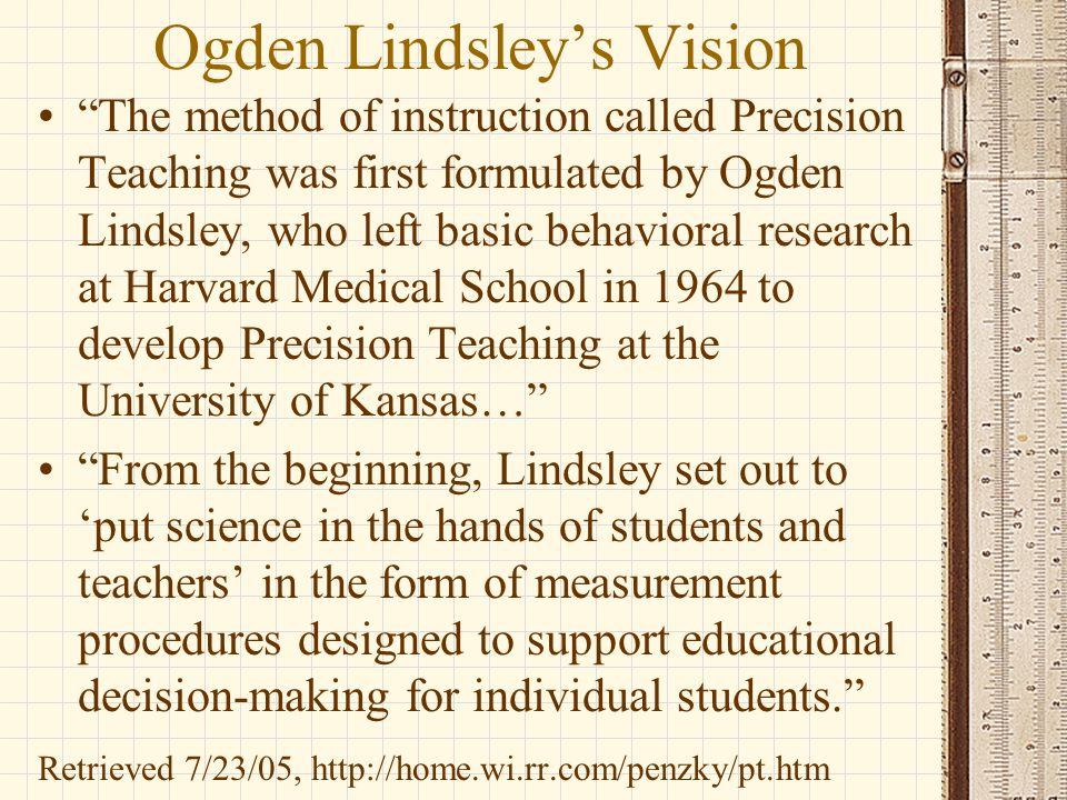 """Ogden Lindsley's Vision """"The method of instruction called Precision Teaching was first formulated by Ogden Lindsley, who left basic behavioral researc"""