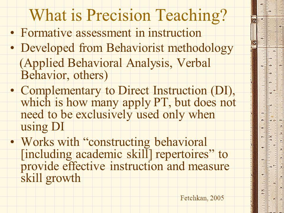 What is Precision Teaching? Formative assessment in instruction Developed from Behaviorist methodology (Applied Behavioral Analysis, Verbal Behavior,