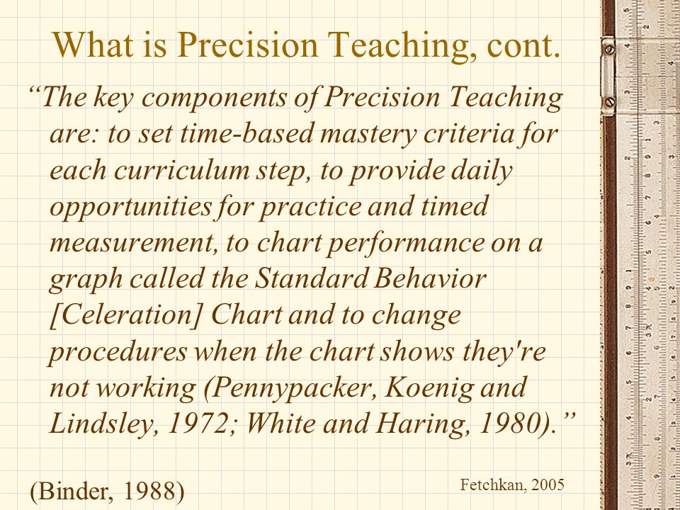 """What is Precision Teaching, cont. """"The key components of Precision Teaching are: to set time-based mastery criteria for each curriculum step, to provi"""