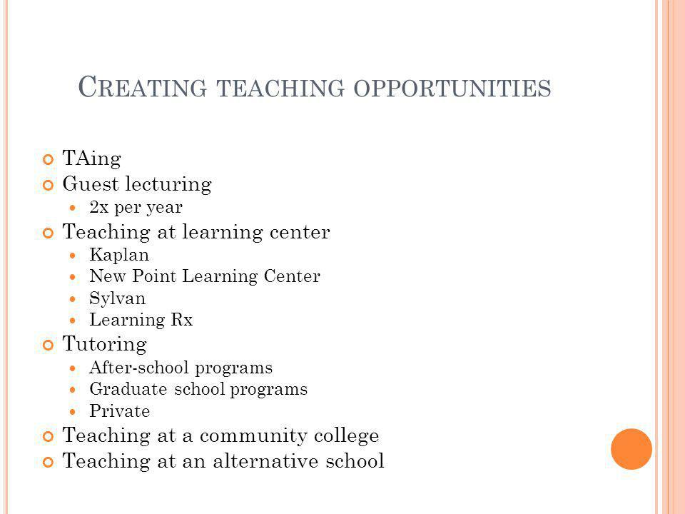 C REATING TEACHING OPPORTUNITIES TAing Guest lecturing 2x per year Teaching at learning center Kaplan New Point Learning Center Sylvan Learning Rx Tut