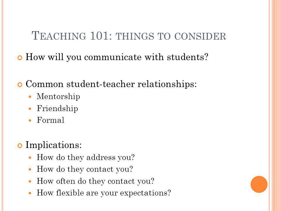 T EACHING 101: THINGS TO CONSIDER How will you communicate with students? Common student-teacher relationships: Mentorship Friendship Formal Implicati