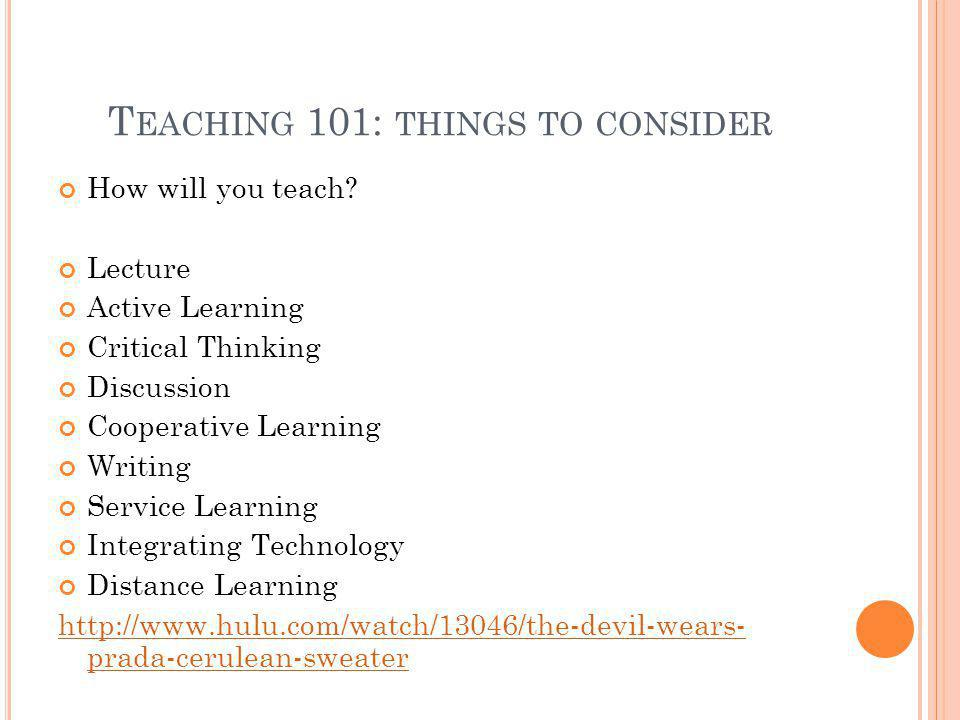 T EACHING 101: THINGS TO CONSIDER How will you teach? Lecture Active Learning Critical Thinking Discussion Cooperative Learning Writing Service Learni