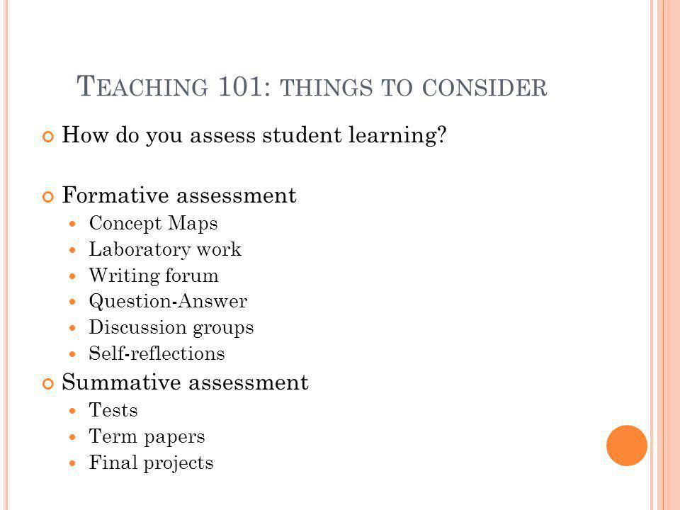 T EACHING 101: THINGS TO CONSIDER How do you assess student learning? Formative assessment Concept Maps Laboratory work Writing forum Question-Answer