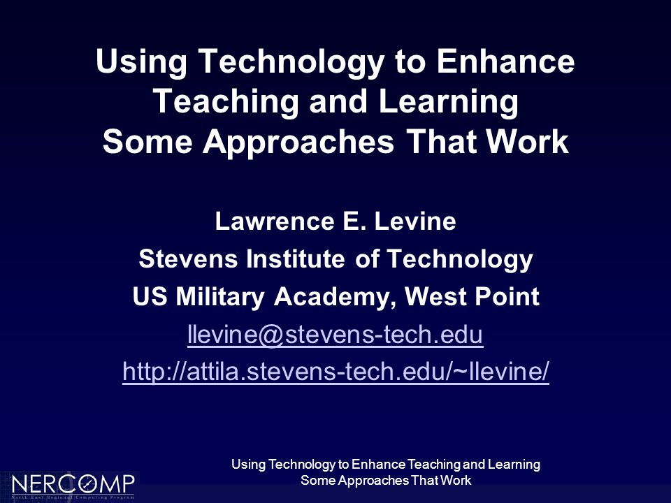 Using Technology to Enhance Teaching and Learning Some Approaches That Work Levine's Technology Theorem Everything works either at home or in my office, and nothing works when I present it.