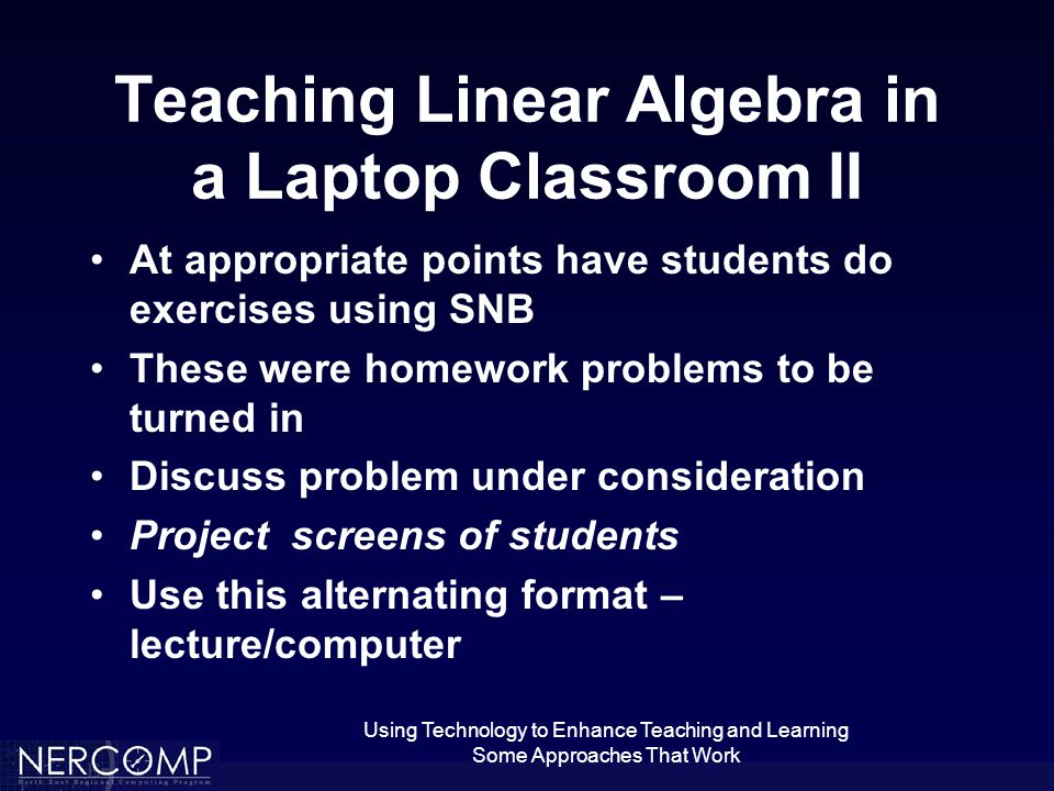Using Technology to Enhance Teaching and Learning Some Approaches That Work Teaching Linear Algebra in a Laptop Classroom II At appropriate points have students do exercises using SNB These were homework problems to be turned in Discuss problem under consideration Project screens of students Use this alternating format – lecture/computer