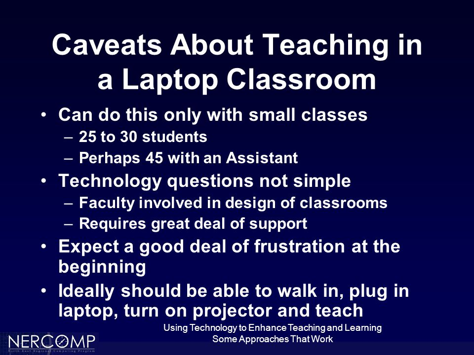 Using Technology to Enhance Teaching and Learning Some Approaches That Work Caveats About Teaching in a Laptop Classroom Can do this only with small classes –25 to 30 students –Perhaps 45 with an Assistant Technology questions not simple –Faculty involved in design of classrooms –Requires great deal of support Expect a good deal of frustration at the beginning Ideally should be able to walk in, plug in laptop, turn on projector and teach