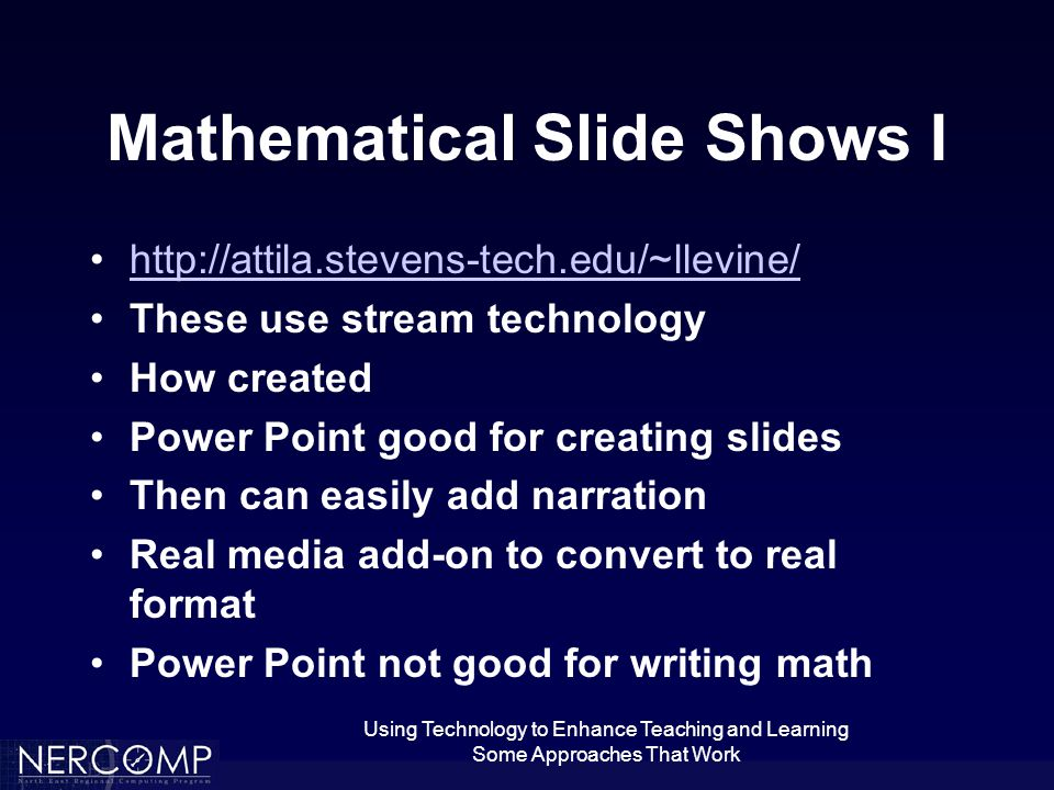 Using Technology to Enhance Teaching and Learning Some Approaches That Work Mathematical Slide Shows I   These use stream technology How created Power Point good for creating slides Then can easily add narration Real media add-on to convert to real format Power Point not good for writing math