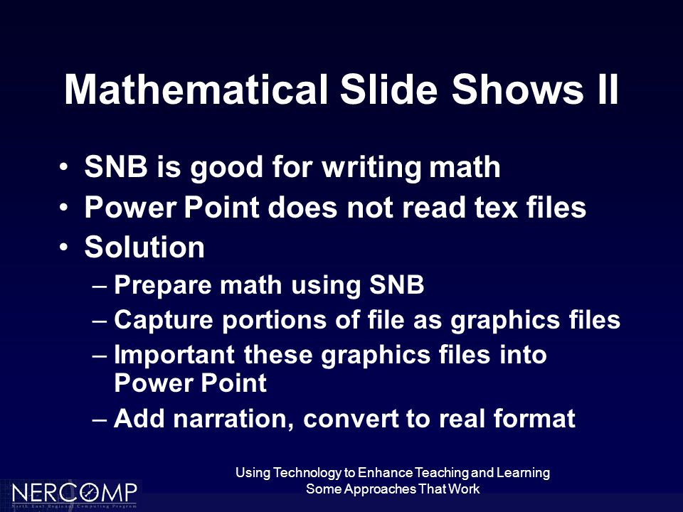 Using Technology to Enhance Teaching and Learning Some Approaches That Work Mathematical Slide Shows II SNB is good for writing math Power Point does not read tex files Solution –Prepare math using SNB –Capture portions of file as graphics files –Important these graphics files into Power Point –Add narration, convert to real format