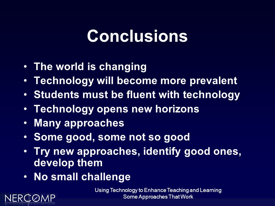 Using Technology to Enhance Teaching and Learning Some Approaches That Work Conclusions The world is changing Technology will become more prevalent Students must be fluent with technology Technology opens new horizons Many approaches Some good, some not so good Try new approaches, identify good ones, develop them No small challenge