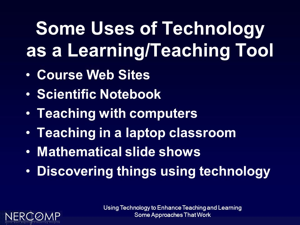 Using Technology to Enhance Teaching and Learning Some Approaches That Work Some Uses of Technology as a Learning/Teaching Tool Course Web Sites Scientific Notebook Teaching with computers Teaching in a laptop classroom Mathematical slide shows Discovering things using technology