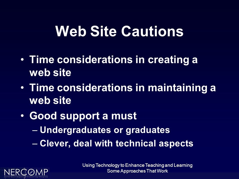 Using Technology to Enhance Teaching and Learning Some Approaches That Work Web Site Cautions Time considerations in creating a web site Time considerations in maintaining a web site Good support a must –Undergraduates or graduates –Clever, deal with technical aspects