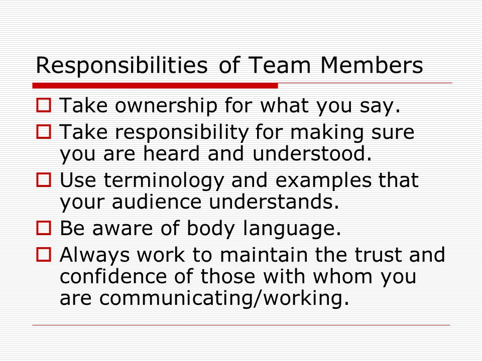 Responsibilities of Team Members  Take ownership for what you say.
