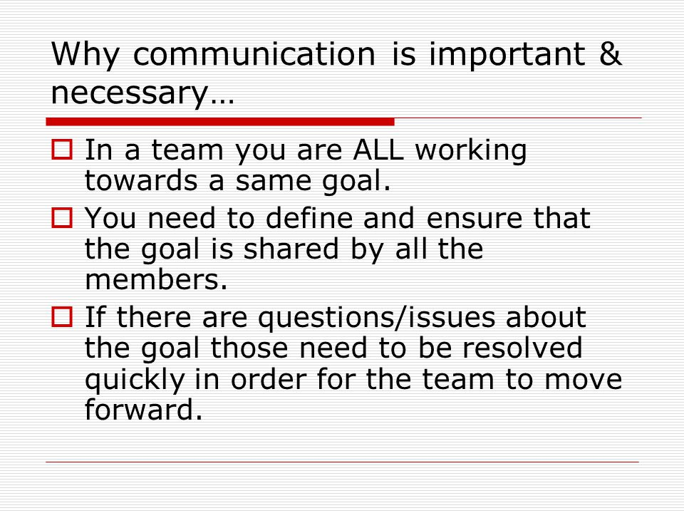 Why communication is important & necessary…  In a team you are ALL working towards a same goal.