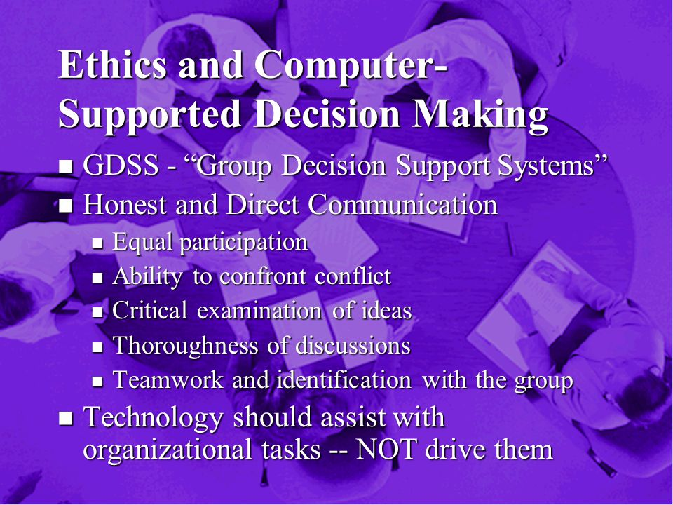 Ethics and Computer- Supported Decision Making n GDSS - Group Decision Support Systems n Honest and Direct Communication n Equal participation n Ability to confront conflict n Critical examination of ideas n Thoroughness of discussions n Teamwork and identification with the group n Technology should assist with organizational tasks -- NOT drive them