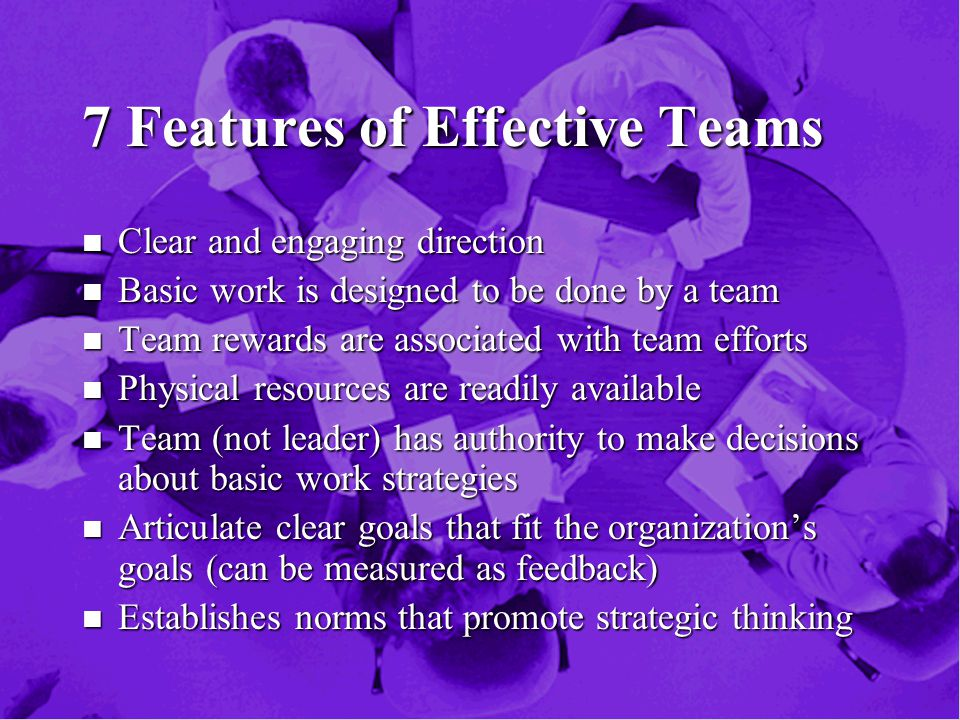 7 Features of Effective Teams n Clear and engaging direction n Basic work is designed to be done by a team n Team rewards are associated with team efforts n Physical resources are readily available n Team (not leader) has authority to make decisions about basic work strategies n Articulate clear goals that fit the organization's goals (can be measured as feedback) n Establishes norms that promote strategic thinking