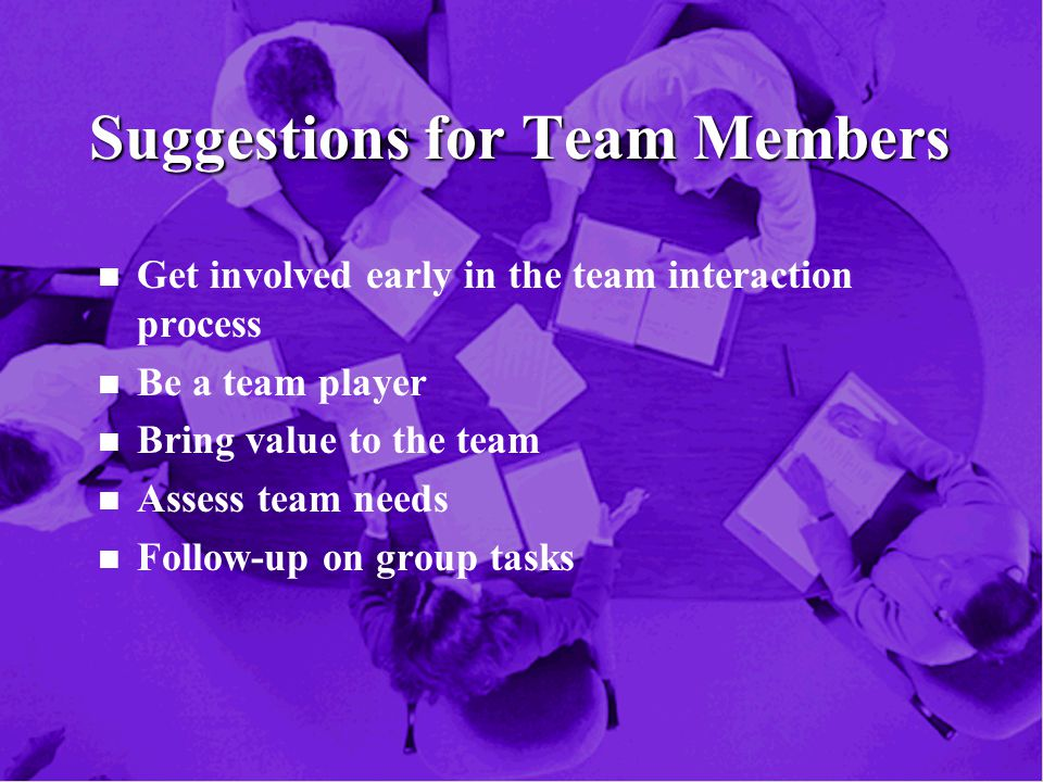 Suggestions for Team Members n n Get involved early in the team interaction process n n Be a team player n n Bring value to the team n n Assess team needs n n Follow-up on group tasks
