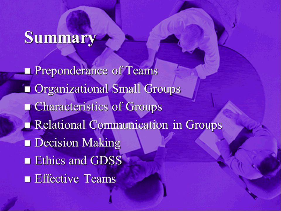 Summary n Preponderance of Teams n Organizational Small Groups n Characteristics of Groups n Relational Communication in Groups n Decision Making n Ethics and GDSS n Effective Teams