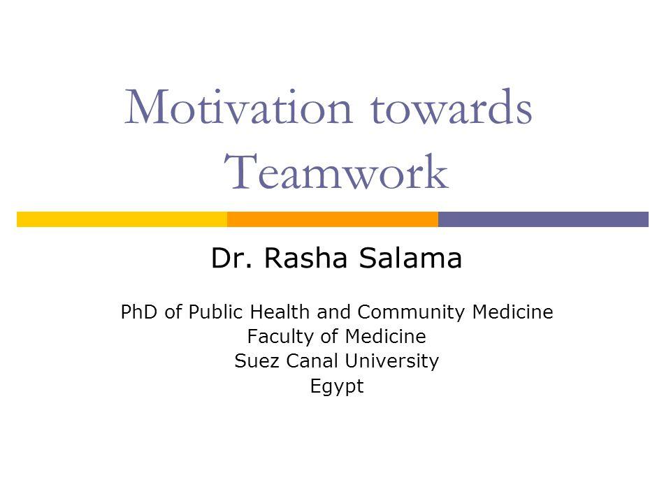 Motivation towards Teamwork Dr. Rasha Salama PhD of Public Health and Community Medicine Faculty of Medicine Suez Canal University Egypt