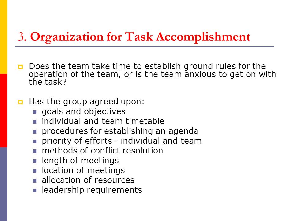 3. Organization for Task Accomplishment  Does the team take time to establish ground rules for the operation of the team, or is the team anxious to g