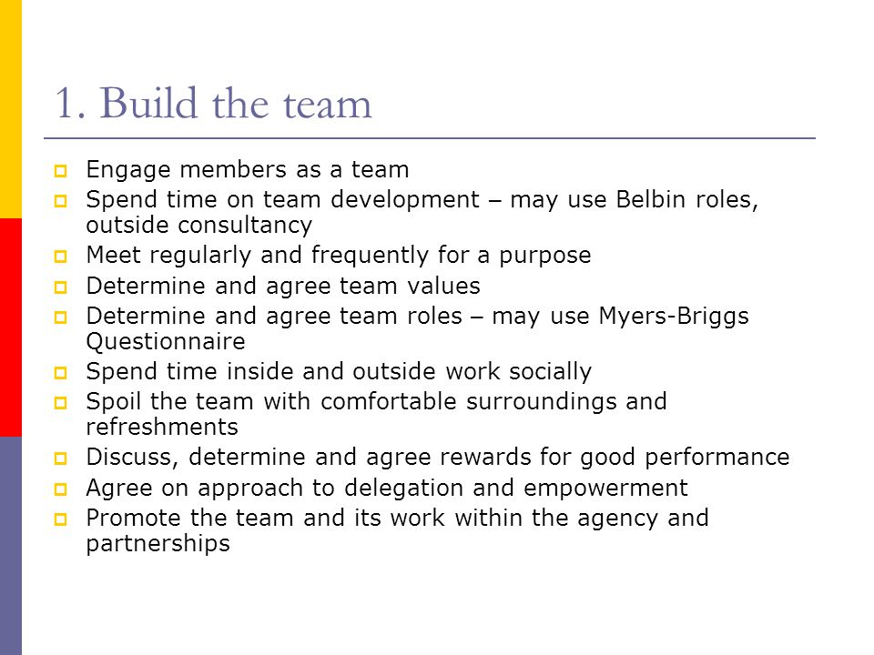1. Build the team  Engage members as a team  Spend time on team development – may use Belbin roles, outside consultancy  Meet regularly and frequen