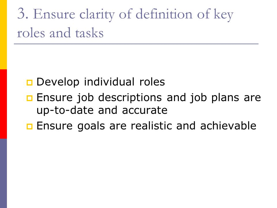 3. Ensure clarity of definition of key roles and tasks  Develop individual roles  Ensure job descriptions and job plans are up-to-date and accurate