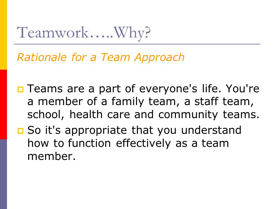 Teamwork …..Why? Rationale for a Team Approach  Teams are a part of everyone's life. You're a member of a family team, a staff team, school, health c