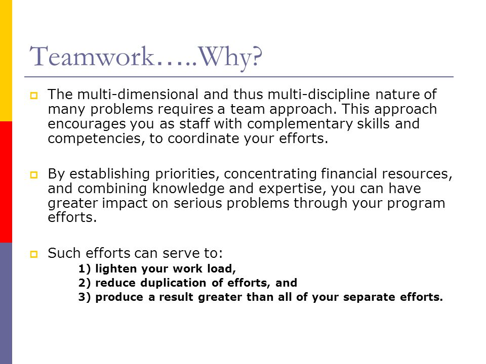 Teamwork …..Why?  The multi-dimensional and thus multi-discipline nature of many problems requires a team approach. This approach encourages you as s