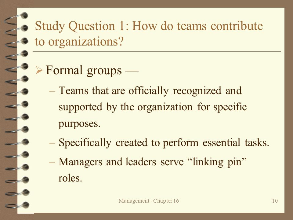 Management - Chapter 1610 Study Question 1: How do teams contribute to organizations?  Formal groups — –Teams that are officially recognized and supp