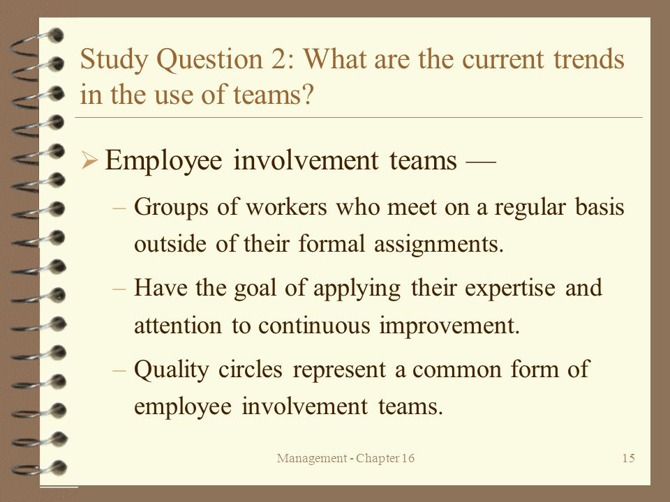 Management - Chapter 1615 Study Question 2: What are the current trends in the use of teams?  Employee involvement teams — –Groups of workers who mee