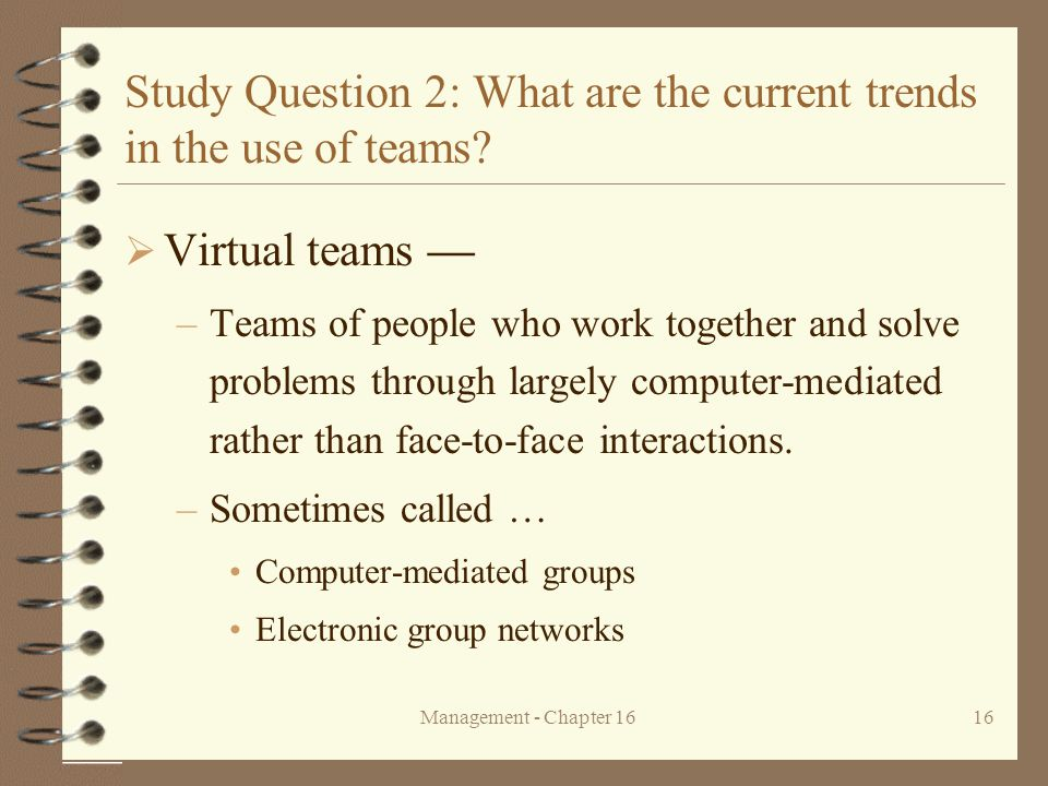 Management - Chapter 1616 Study Question 2: What are the current trends in the use of teams?  Virtual teams — –Teams of people who work together and