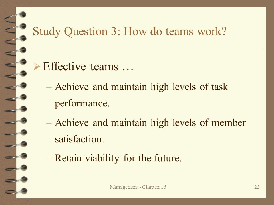 Management - Chapter 1623 Study Question 3: How do teams work?  Effective teams … –Achieve and maintain high levels of task performance. –Achieve and