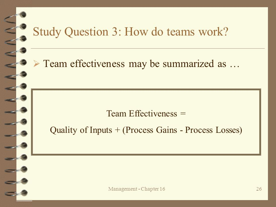 Management - Chapter 1626 Study Question 3: How do teams work?  Team effectiveness may be summarized as … Team Effectiveness = Quality of Inputs + (P