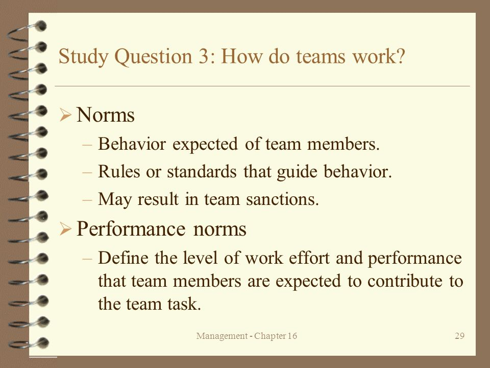 Management - Chapter 1629 Study Question 3: How do teams work?  Norms –Behavior expected of team members. –Rules or standards that guide behavior. –M