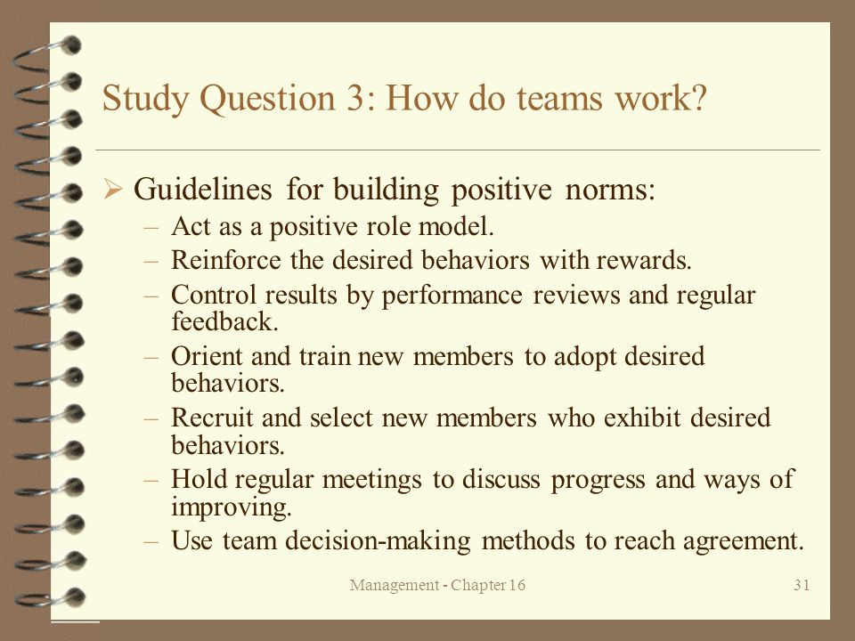 Management - Chapter 1631 Study Question 3: How do teams work?  Guidelines for building positive norms: –Act as a positive role model. –Reinforce the
