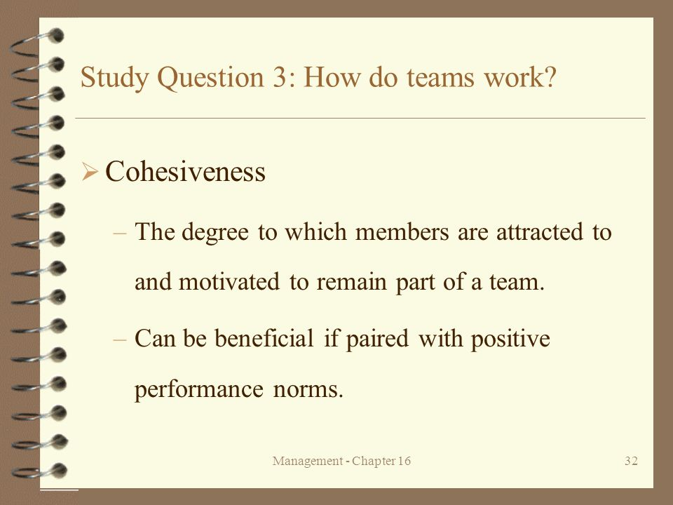 Management - Chapter 1632 Study Question 3: How do teams work?  Cohesiveness –The degree to which members are attracted to and motivated to remain pa
