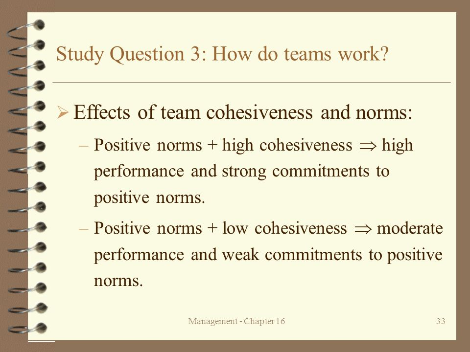 Management - Chapter 1633 Study Question 3: How do teams work?  Effects of team cohesiveness and norms: –Positive norms + high cohesiveness  high pe
