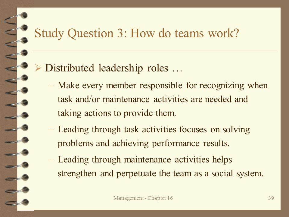 Management - Chapter 1639 Study Question 3: How do teams work?  Distributed leadership roles … –Make every member responsible for recognizing when ta