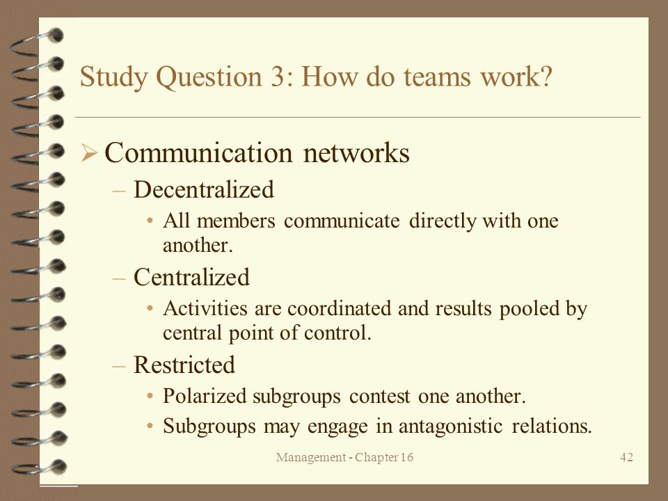 Management - Chapter 1642 Study Question 3: How do teams work?  Communication networks –Decentralized All members communicate directly with one anoth