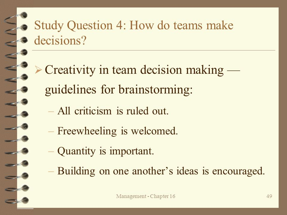 Management - Chapter 1649 Study Question 4: How do teams make decisions?  Creativity in team decision making — guidelines for brainstorming: –All cri