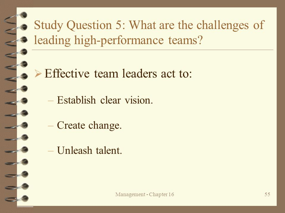 Management - Chapter 1655 Study Question 5: What are the challenges of leading high-performance teams?  Effective team leaders act to: –Establish cle