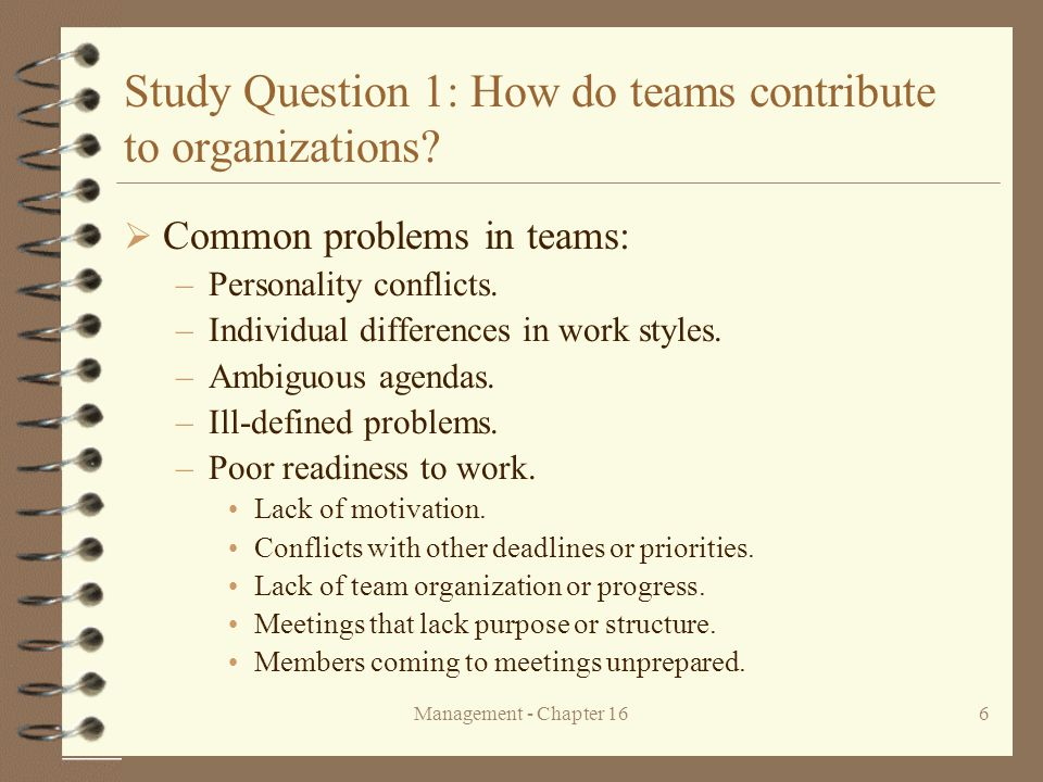 Management - Chapter 166 Study Question 1: How do teams contribute to organizations?  Common problems in teams: –Personality conflicts. –Individual d