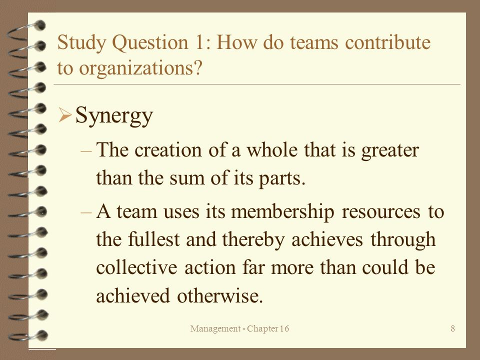 Management - Chapter 168 Study Question 1: How do teams contribute to organizations?  Synergy –The creation of a whole that is greater than the sum o